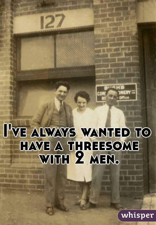 I've always wanted to have a threesome with 2 men.