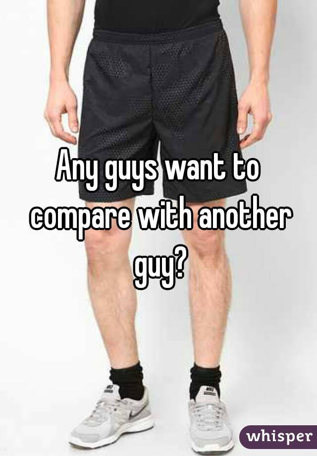 Any guys want to compare with another guy?