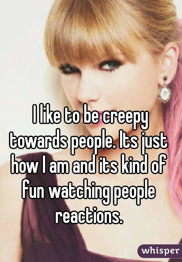 I like to be creepy towards people. Its just how I am and its kind of fun watching people reactions.