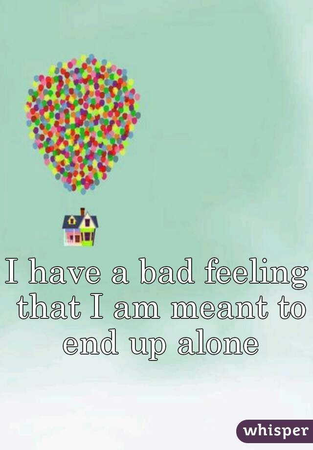 I have a bad feeling that I am meant to end up alone