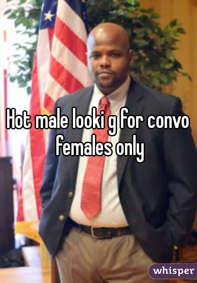 Hot male looki g for convo females only