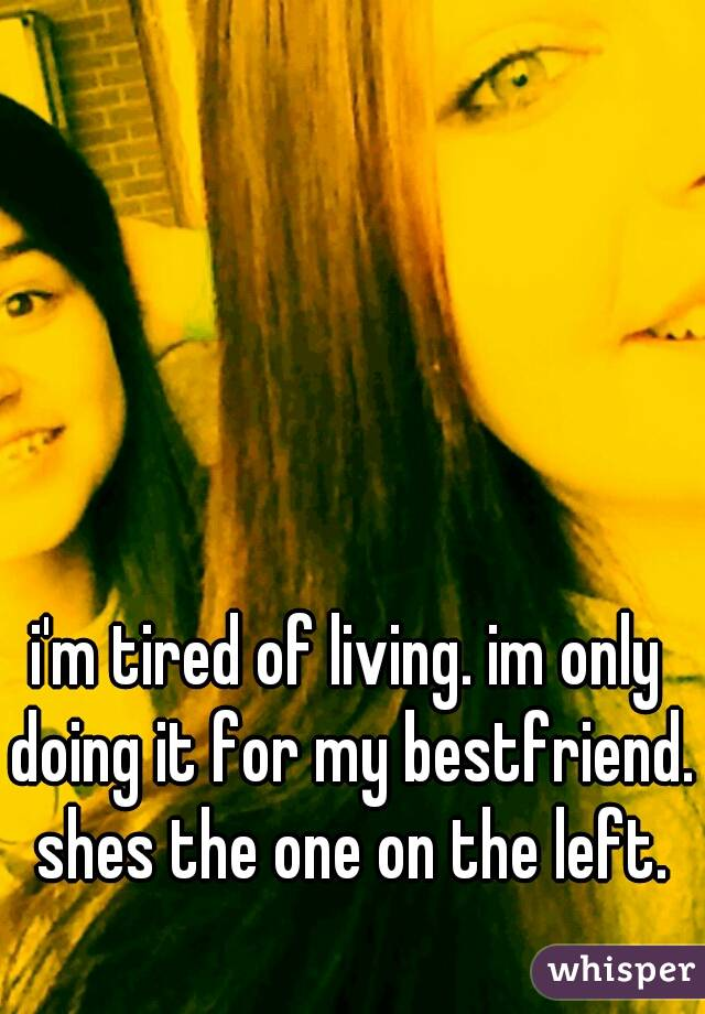 i'm tired of living. im only doing it for my bestfriend. shes the one on the left.