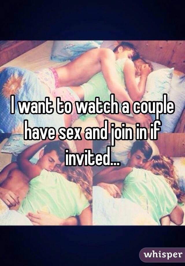 I want to watch a couple have sex and join in if invited...