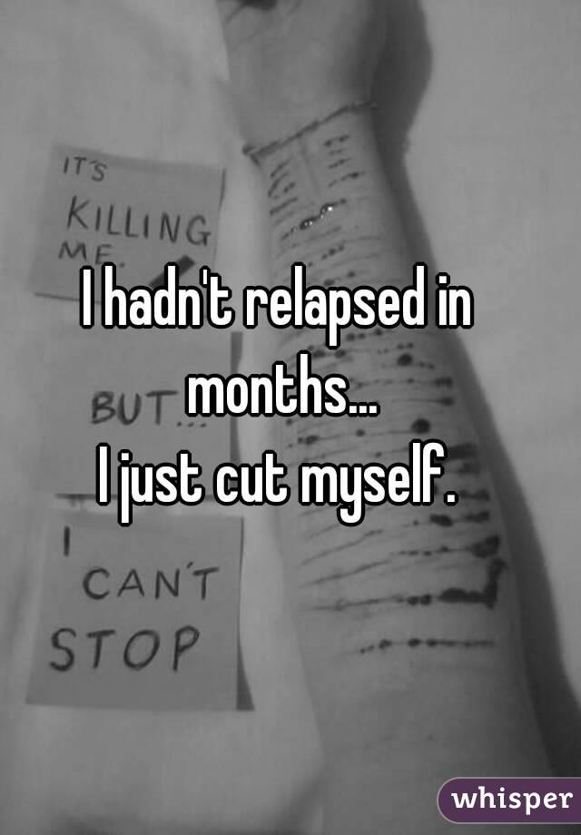 I hadn't relapsed in months... I just cut myself.
