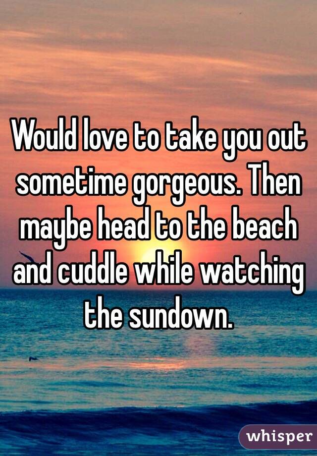Would love to take you out sometime gorgeous. Then maybe head to the beach and cuddle while watching the sundown.