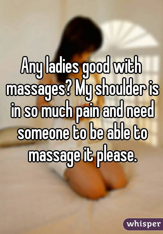 Any ladies good with massages? My shoulder is in so much pain and need someone to be able to massage it please.