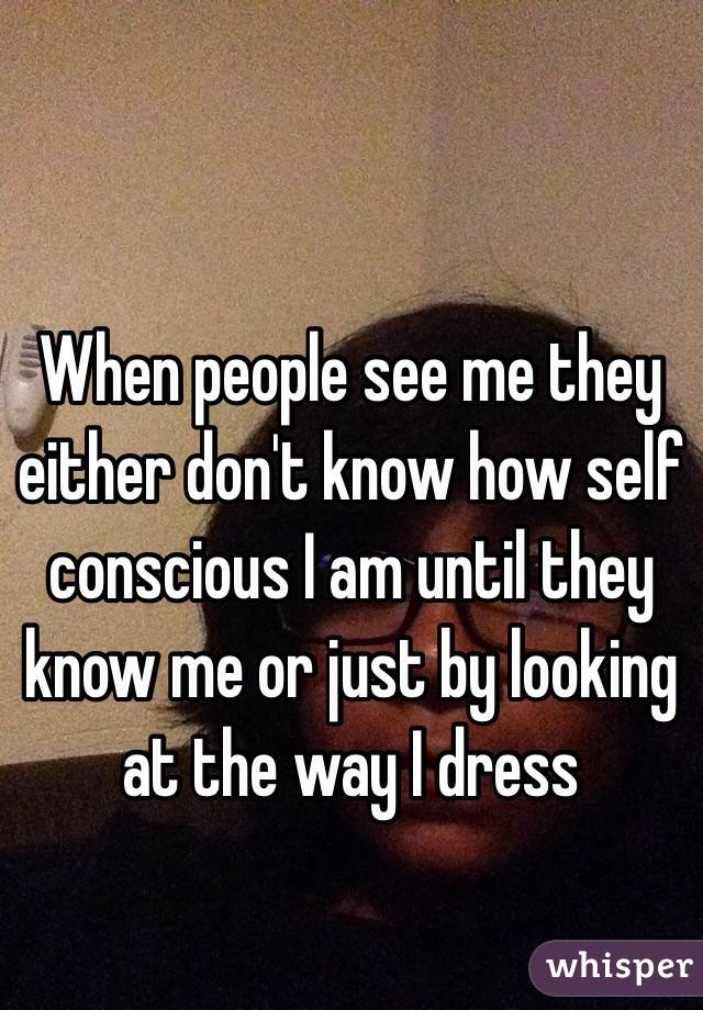 When people see me they either don't know how self conscious I am until they know me or just by looking at the way I dress