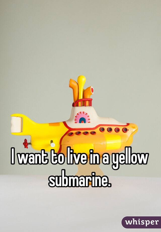 I want to live in a yellow submarine.
