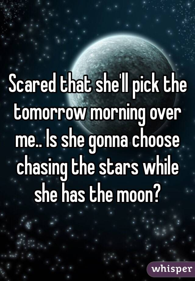 Scared that she'll pick the tomorrow morning over me.. Is she gonna choose chasing the stars while she has the moon?