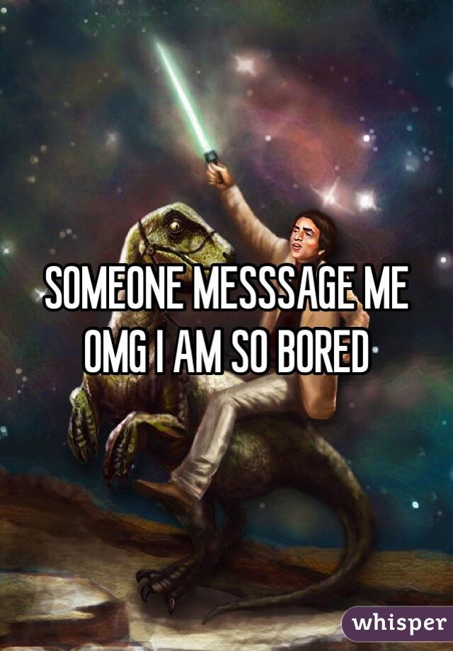 SOMEONE MESSSAGE ME OMG I AM SO BORED