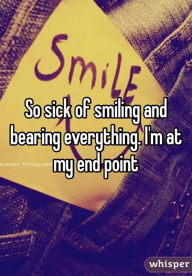 So sick of smiling and bearing everything. I'm at my end point