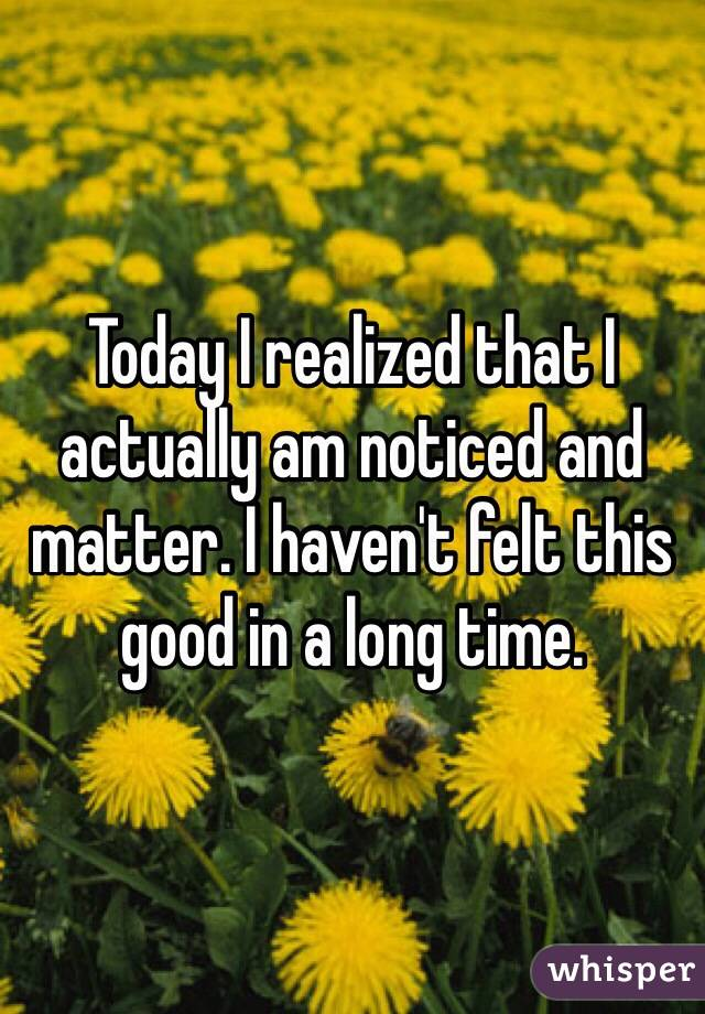 Today I realized that I actually am noticed and matter. I haven't felt this good in a long time.