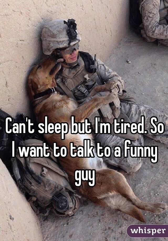 Can't sleep but I'm tired. So I want to talk to a funny guy