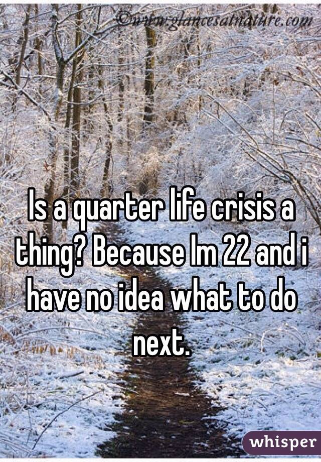 Is a quarter life crisis a thing? Because Im 22 and i have no idea what to do next.