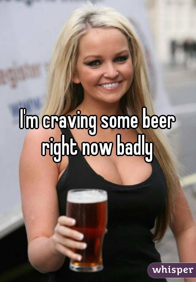 I'm craving some beer right now badly