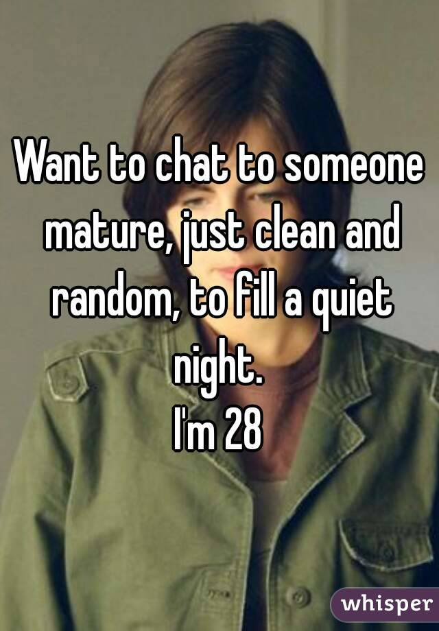 Want to chat to someone mature, just clean and random, to fill a quiet night.  I'm 28