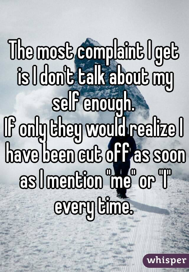 """The most complaint I get is I don't talk about my self enough.  If only they would realize I have been cut off as soon as I mention """"me"""" or """"I"""" every time."""