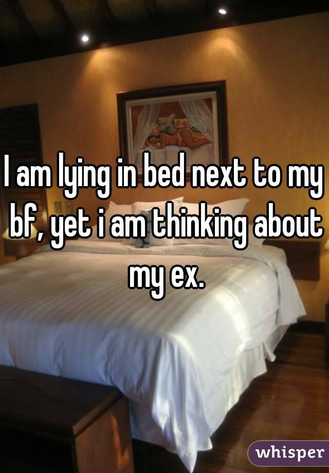 I am lying in bed next to my bf, yet i am thinking about my ex.