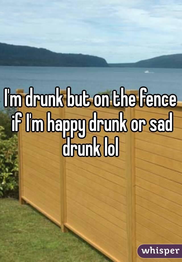 I'm drunk but on the fence if I'm happy drunk or sad drunk lol