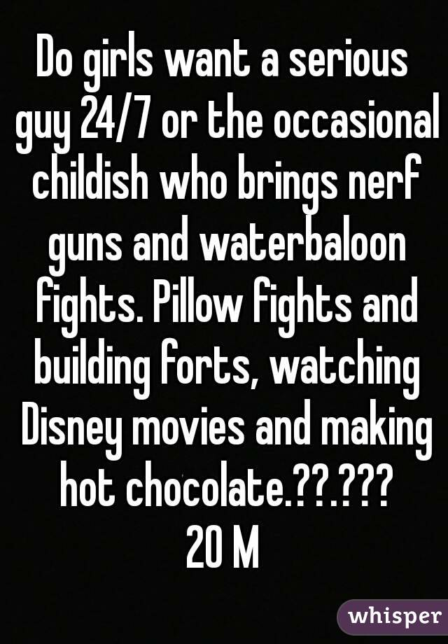 Do girls want a serious guy 24/7 or the occasional childish who brings nerf guns and waterbaloon fights. Pillow fights and building forts, watching Disney movies and making hot chocolate.??.??? 20 M