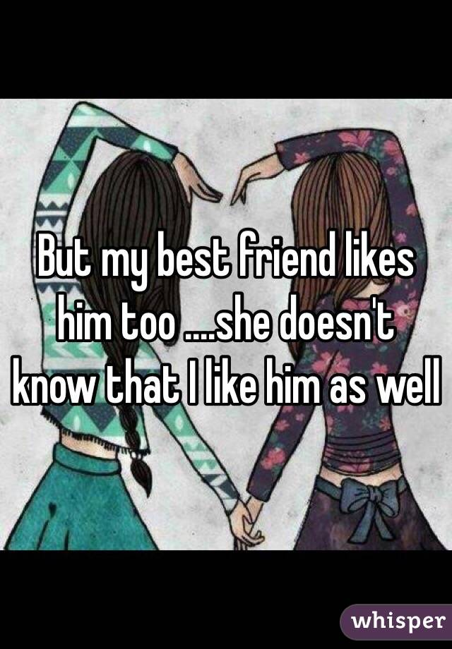But my best friend likes him too ....she doesn't know that I like him as well