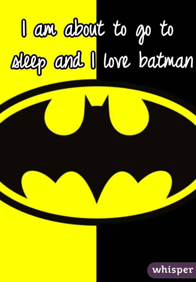 I am about to go to sleep and I love batman