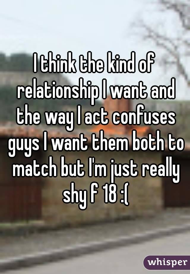 I think the kind of relationship I want and the way I act confuses guys I want them both to match but I'm just really shy f 18 :(