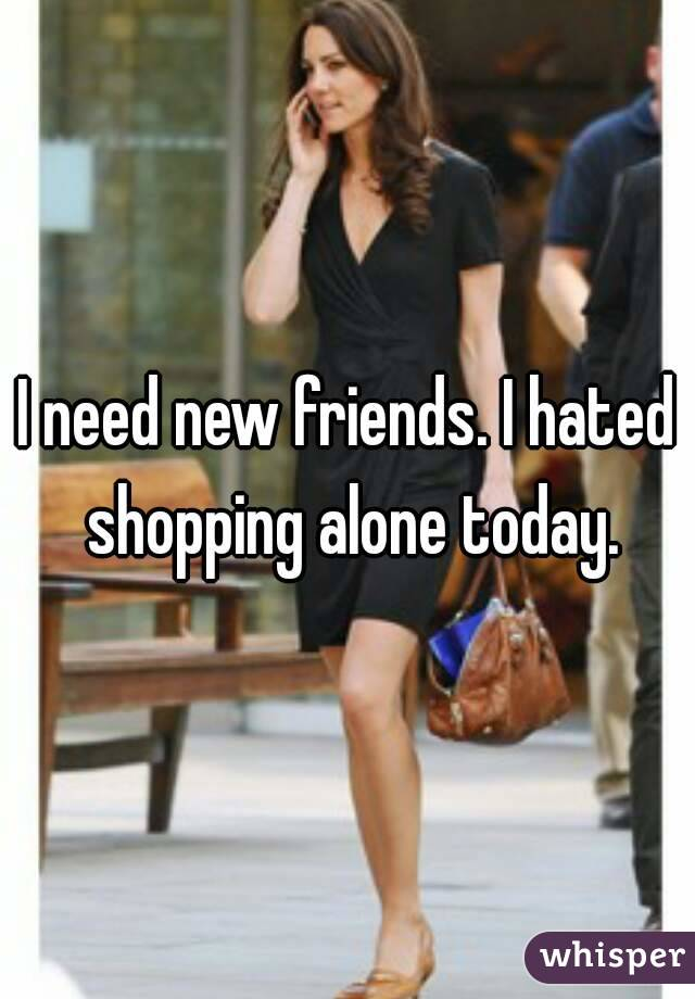 I need new friends. I hated shopping alone today.