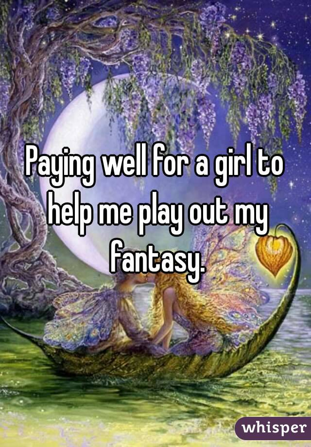 Paying well for a girl to help me play out my fantasy.