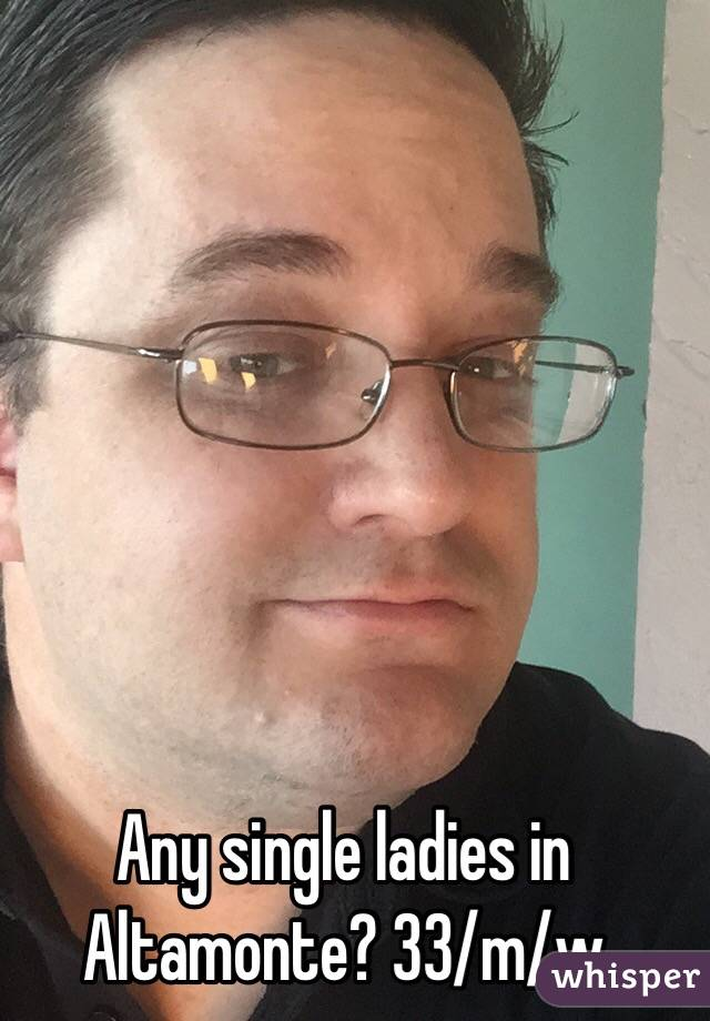 Any single ladies in Altamonte? 33/m/w