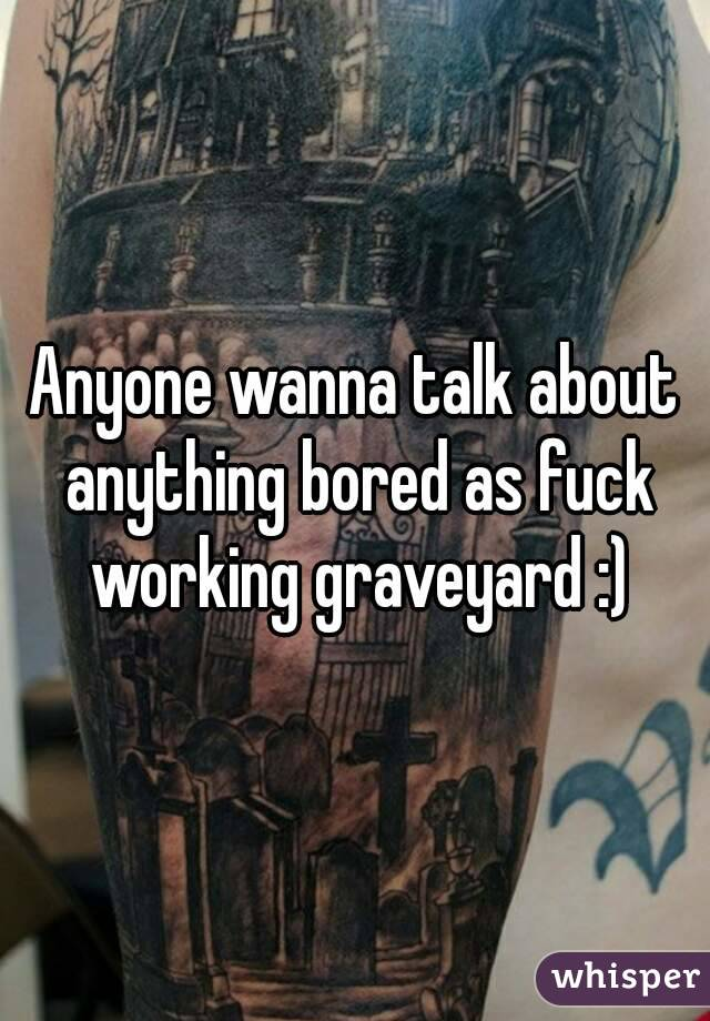 Anyone wanna talk about anything bored as fuck working graveyard :)