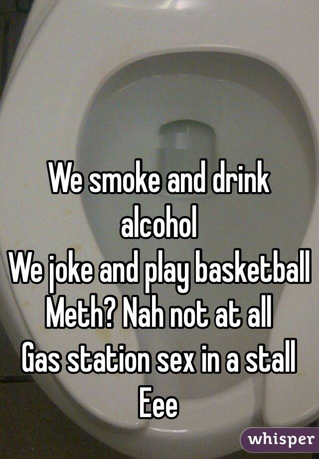 We smoke and drink alcohol  We joke and play basketball  Meth? Nah not at all Gas station sex in a stall Eee