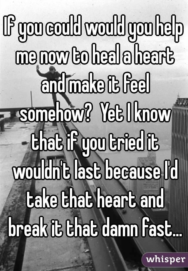 If you could would you help me now to heal a heart and make it feel somehow?  Yet I know that if you tried it wouldn't last because I'd take that heart and break it that damn fast...