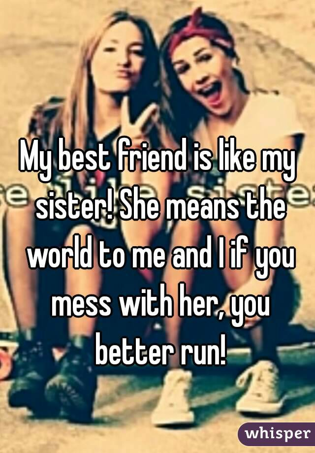 My best friend is like my sister! She means the world to me and I if you mess with her, you better run!