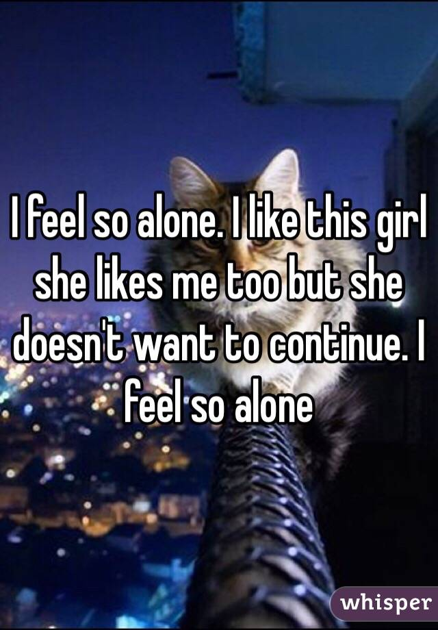 I feel so alone. I like this girl she likes me too but she doesn't want to continue. I feel so alone