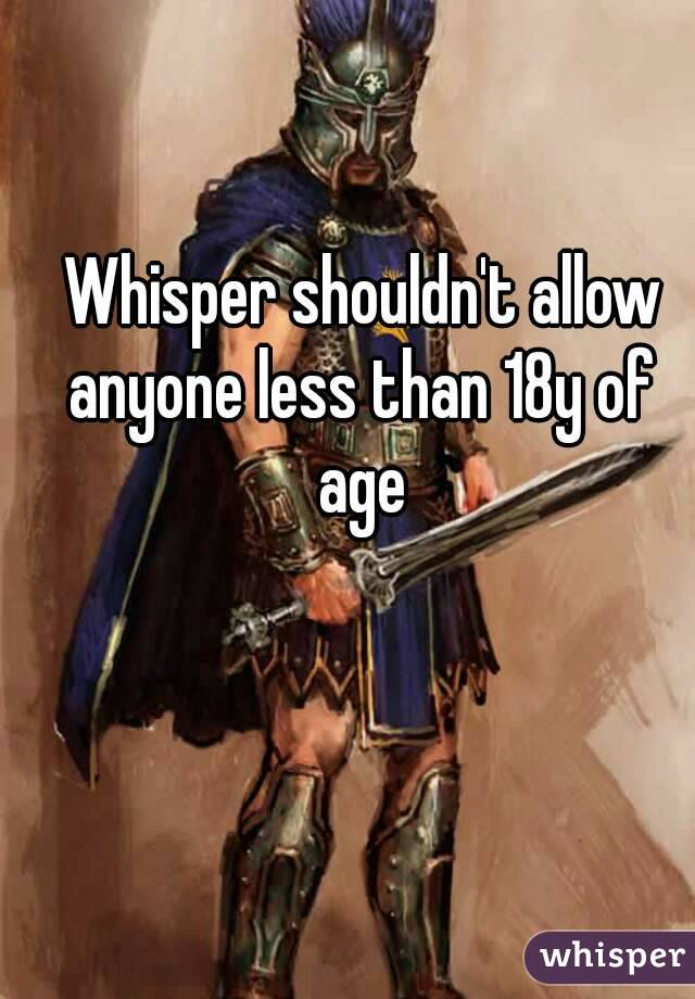 Whisper shouldn't allow anyone less than 18y of age