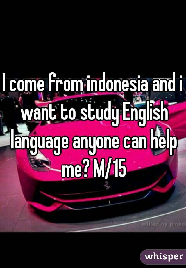 I come from indonesia and i want to study English language anyone can help me? M/15