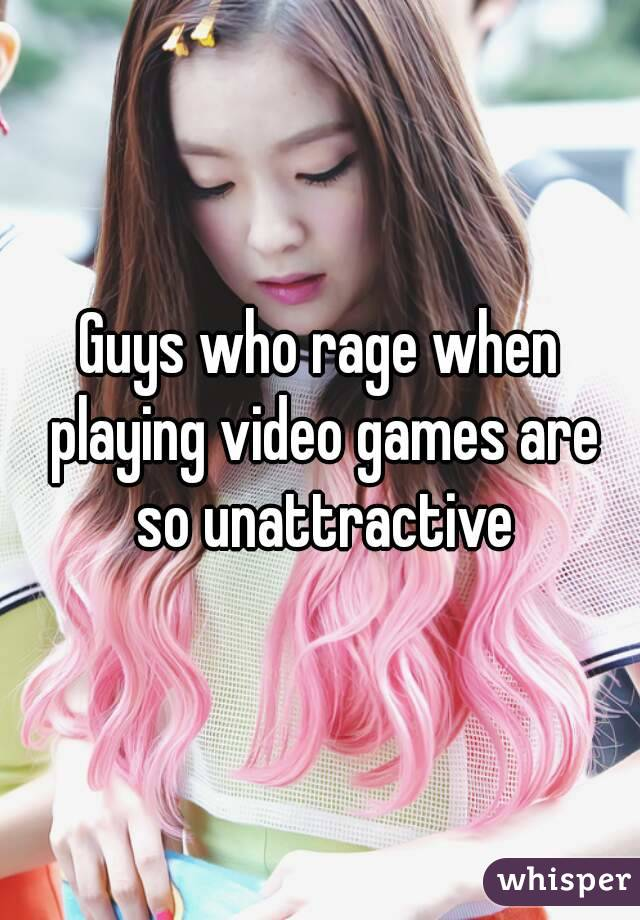 Guys who rage when playing video games are so unattractive