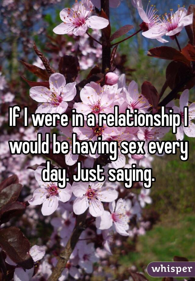 If I were in a relationship I would be having sex every day. Just saying.