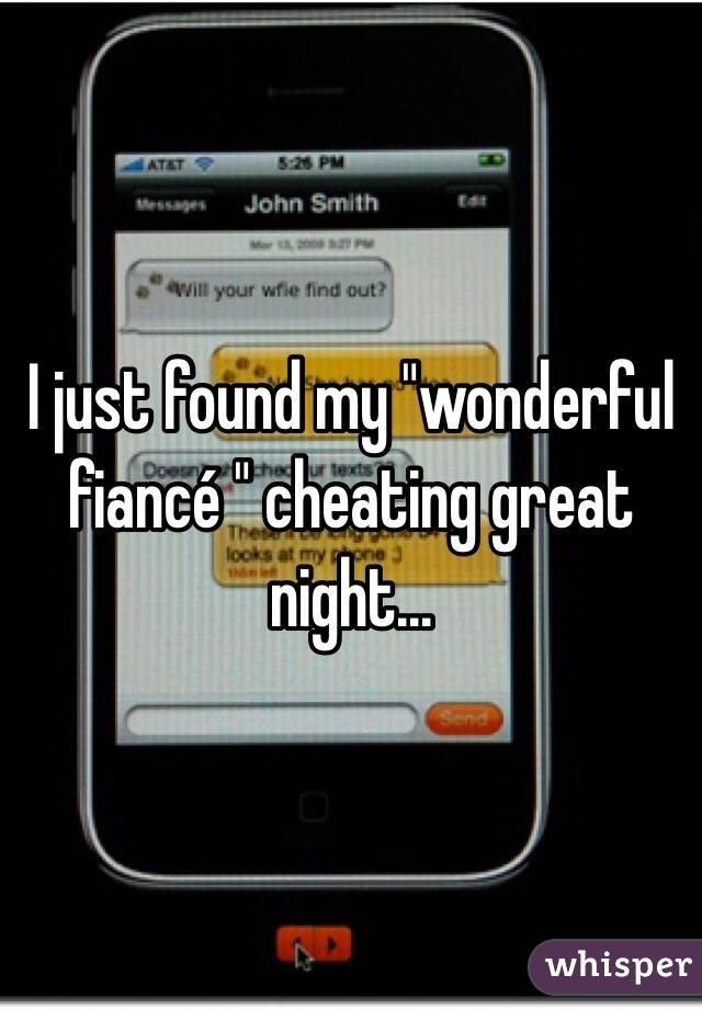 "I just found my ""wonderful fiancé "" cheating great night..."
