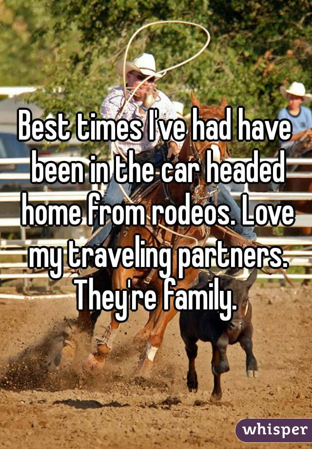 Best times I've had have been in the car headed home from rodeos. Love my traveling partners. They're family.