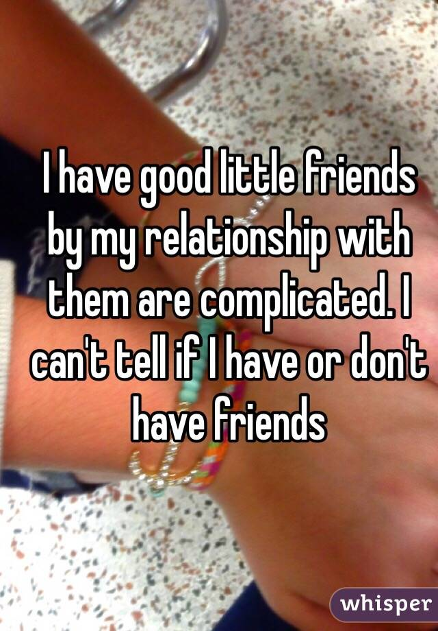 I have good little friends by my relationship with them are complicated. I can't tell if I have or don't have friends
