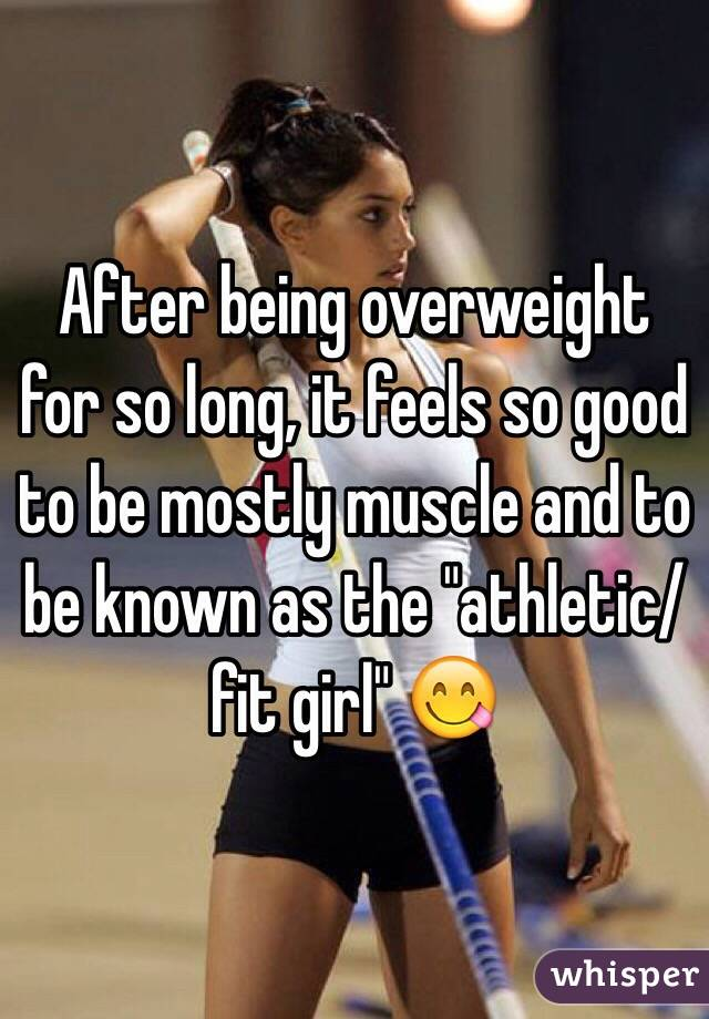 "After being overweight for so long, it feels so good to be mostly muscle and to be known as the ""athletic/fit girl"" 😋"
