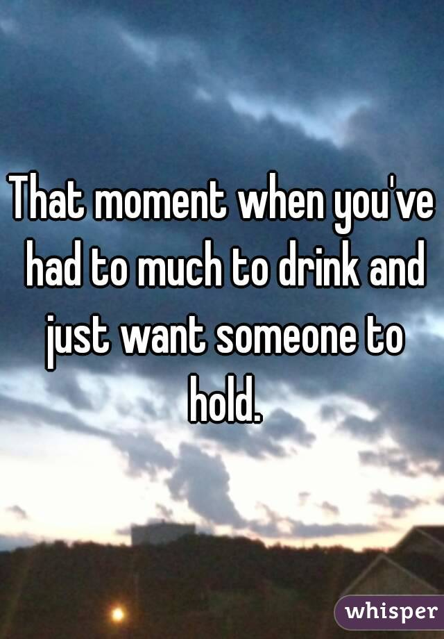 That moment when you've had to much to drink and just want someone to hold.