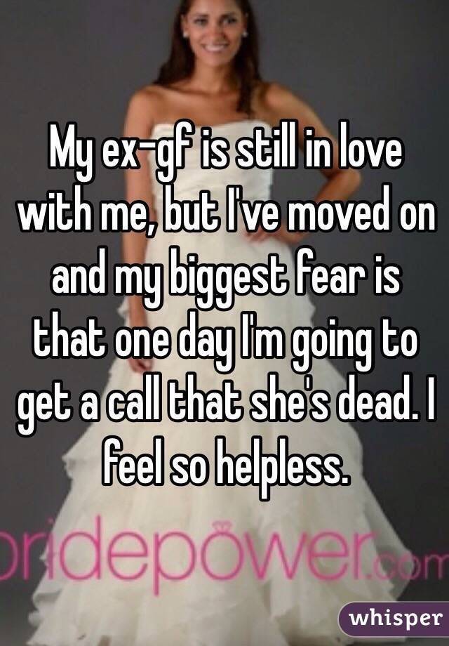 My ex-gf is still in love with me, but I've moved on and my biggest fear is that one day I'm going to get a call that she's dead. I feel so helpless.