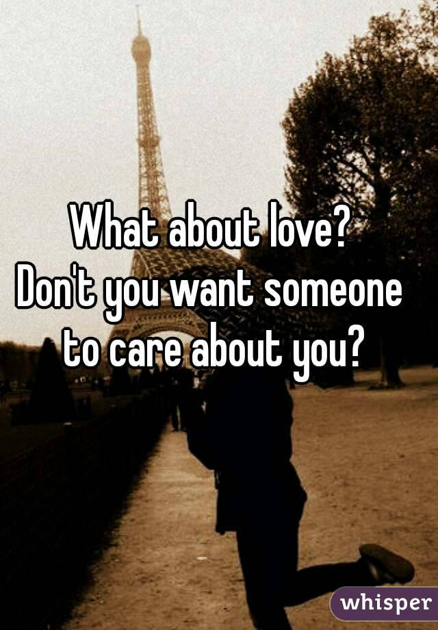 What about love? Don't you want someone to care about you?
