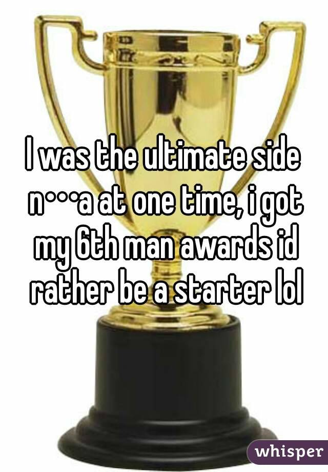 I was the ultimate side n•••a at one time, i got my 6th man awards id rather be a starter lol