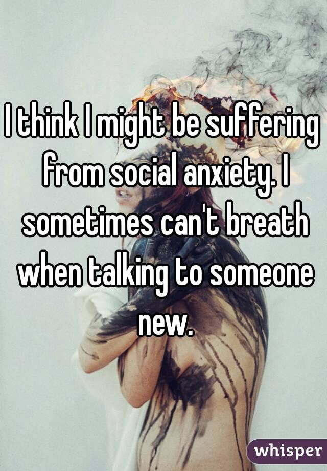 I think I might be suffering from social anxiety. I sometimes can't breath when talking to someone new.