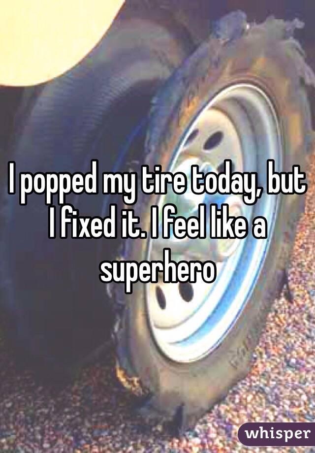 I popped my tire today, but I fixed it. I feel like a superhero