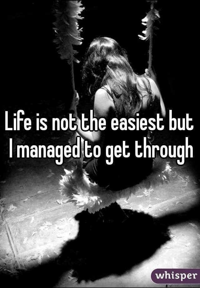 Life is not the easiest but I managed to get through
